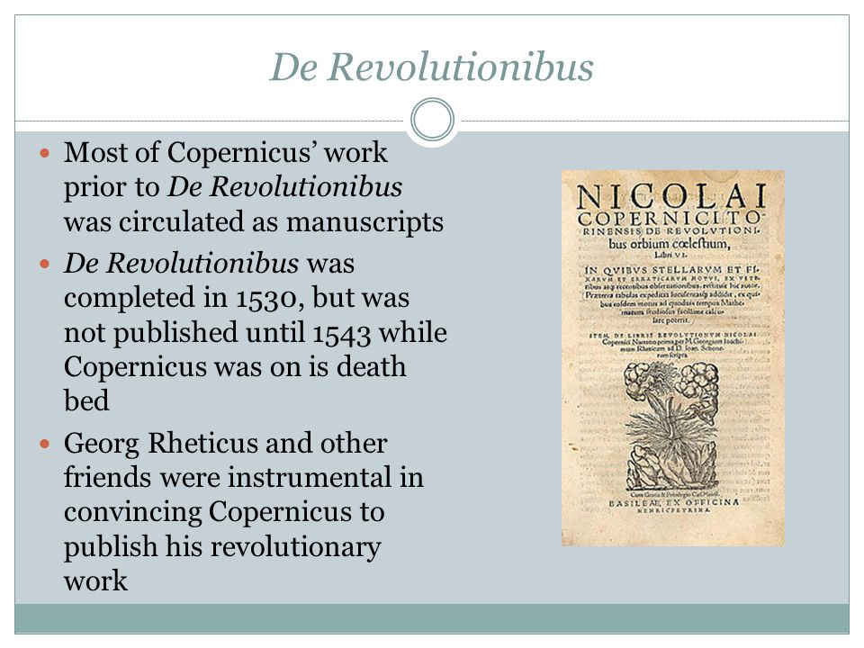 De Revolutionibus Most of Copernicus' work prior to De Revolutionibus was circulated as manuscripts De Revolutionibus was completed in 1530, but was not published until 1543 while Copernicus was on is death bed Georg Rheticus and other friends were instrumental in convincing Copernicus to publish his revolutionary work