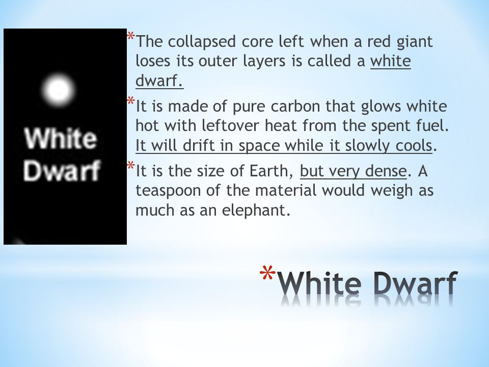 * The collapsed core left when a red giant loses its outer layers is called a white dwarf. * It is made of pure carbon that glows white hot with lefto
