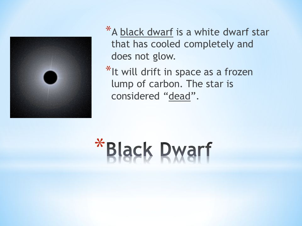 * A black dwarf is a white dwarf star that has cooled completely and does not glow. * It will drift in space as a frozen lump of carbon. The star is c