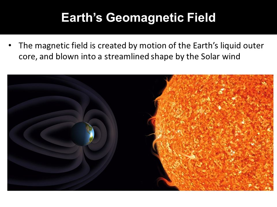 Earth's Geomagnetic Field The magnetic field is created by motion of the Earth's liquid outer core, and blown into a streamlined shape by the Solar wi