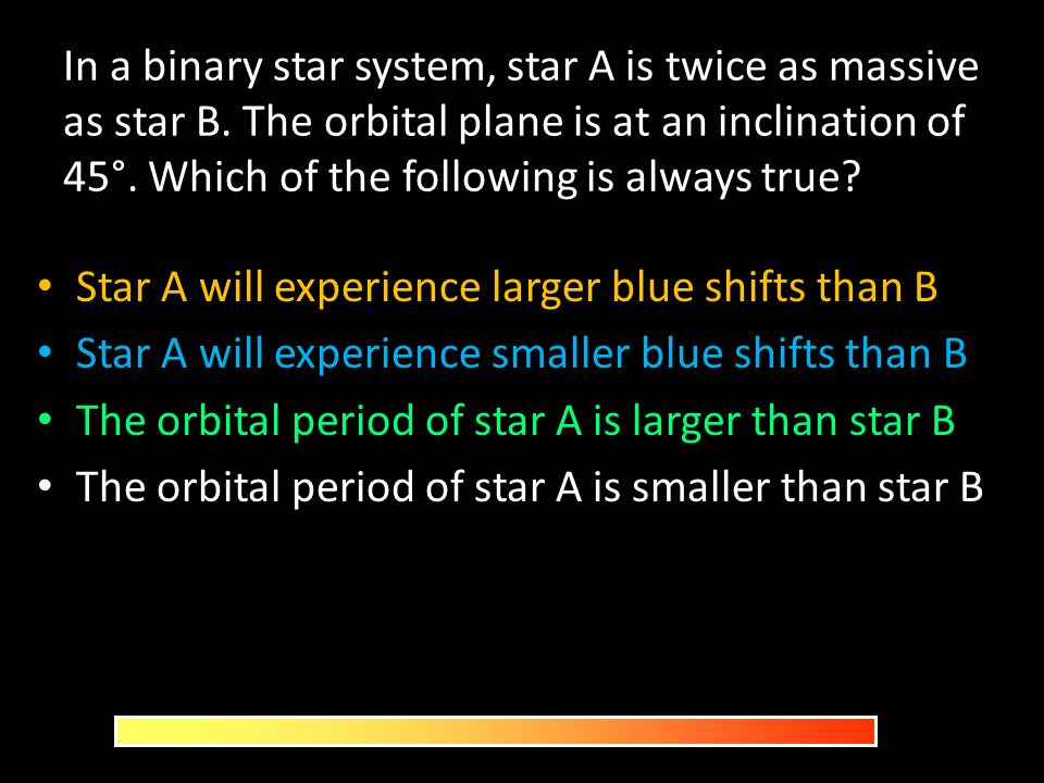 In a binary star system, star A is twice as massive as star B. The orbital plane is at an inclination of 45°. Which of the following is always true? S