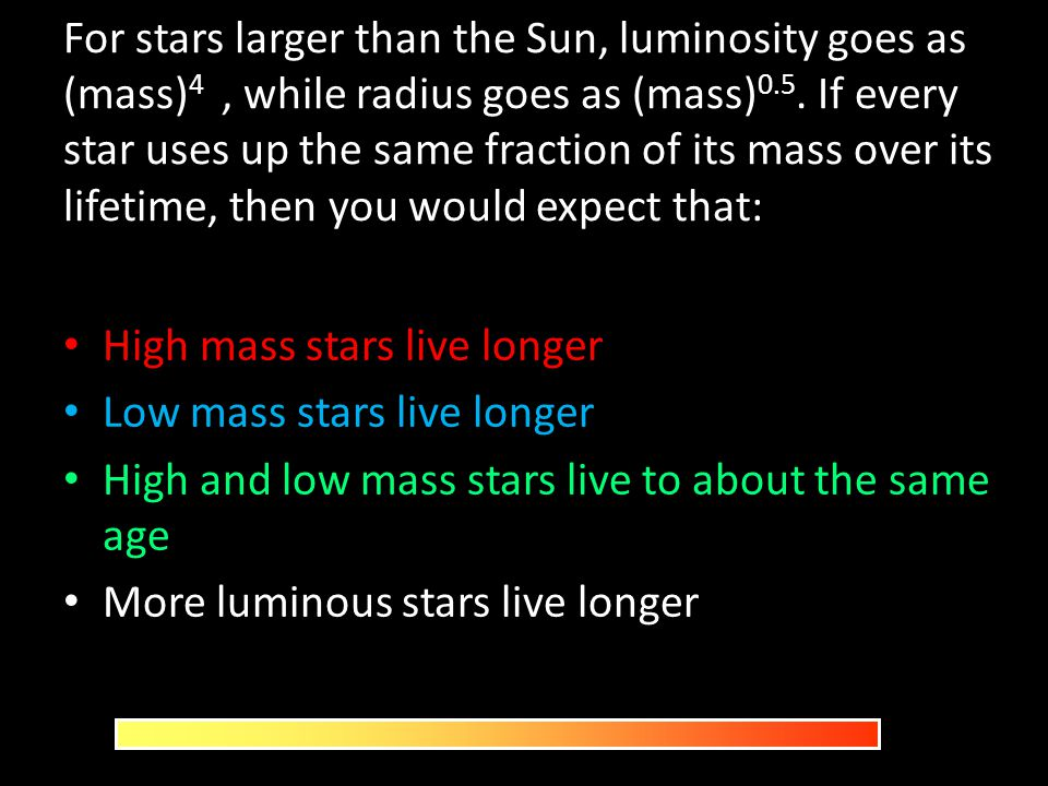 For stars larger than the Sun, luminosity goes as (mass) 4, while radius goes as (mass) 0.5. If every star uses up the same fraction of its mass over