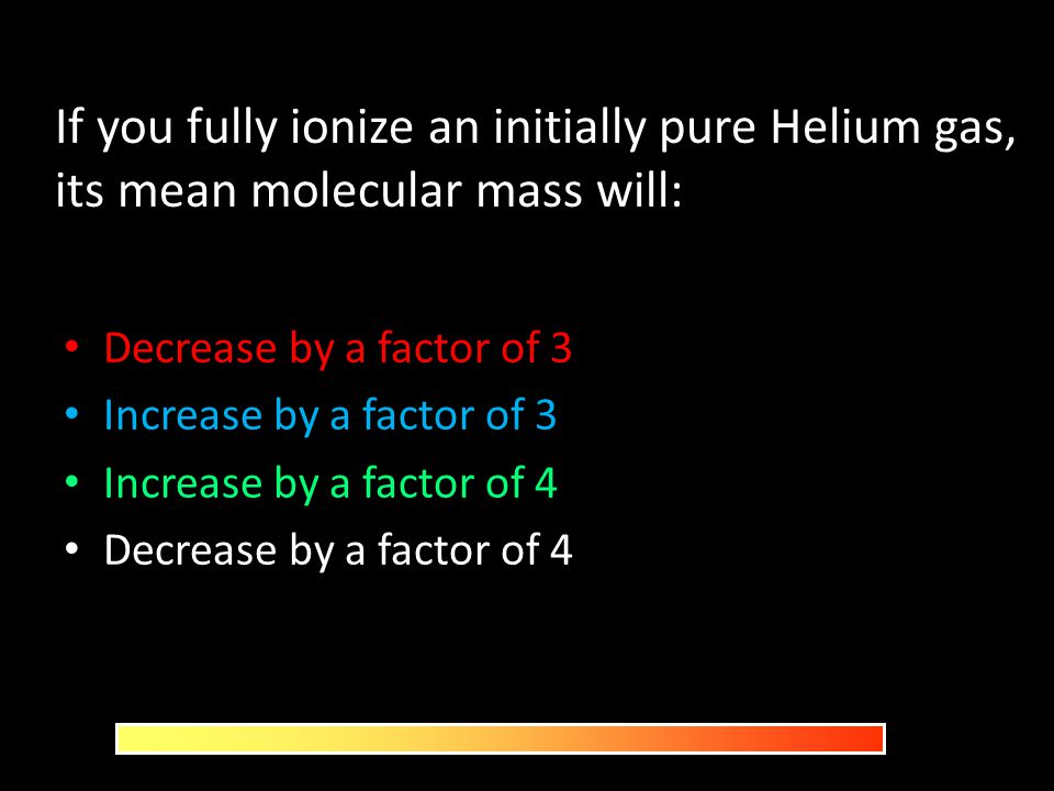 If you fully ionize an initially pure Helium gas, its mean molecular mass will: Decrease by a factor of 3 Increase by a factor of 3 Increase by a fact