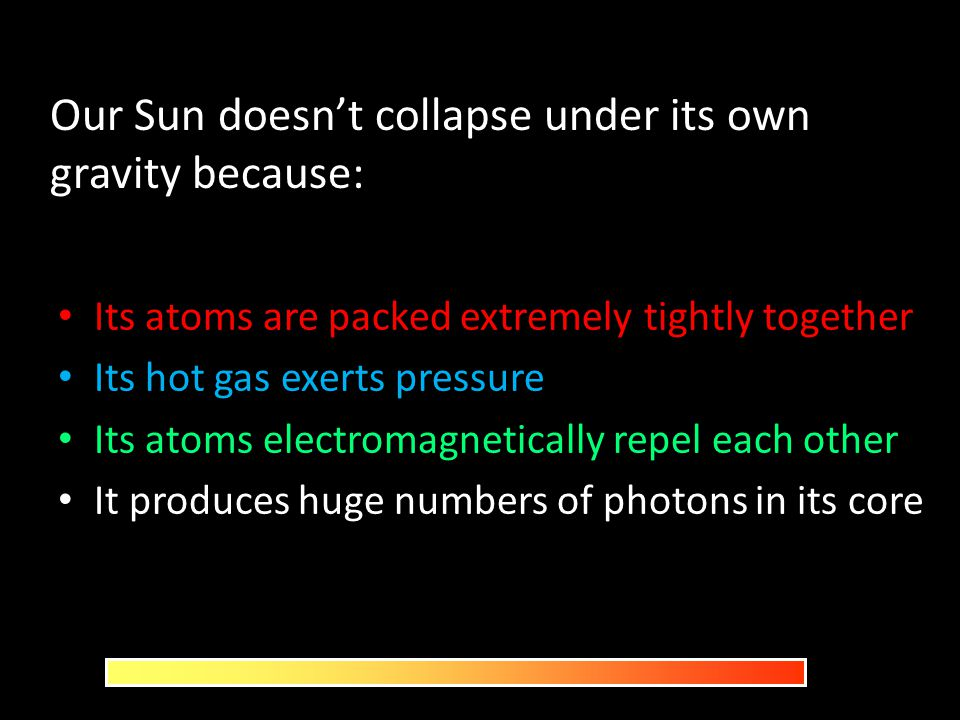 Our Sun doesn't collapse under its own gravity because: Its atoms are packed extremely tightly together Its hot gas exerts pressure Its atoms electrom