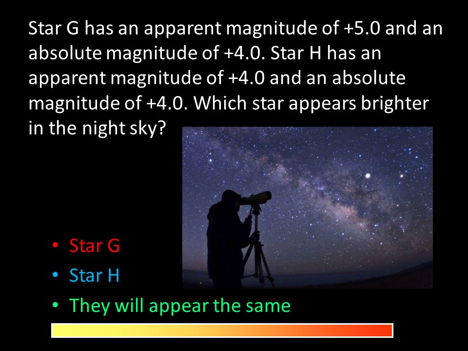 Star G has an apparent magnitude of +5.0 and an absolute magnitude of +4.0. Star H has an apparent magnitude of +4.0 and an absolute magnitude of +4.0