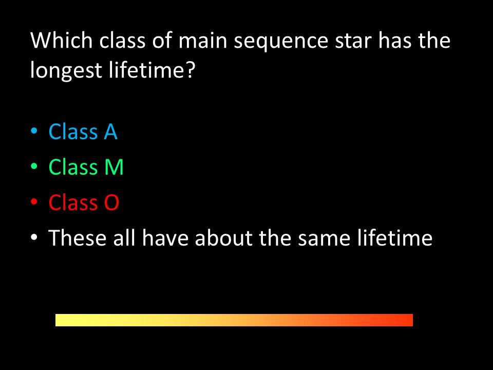 Which class of main sequence star has the longest lifetime? Class A Class M Class O These all have about the same lifetime