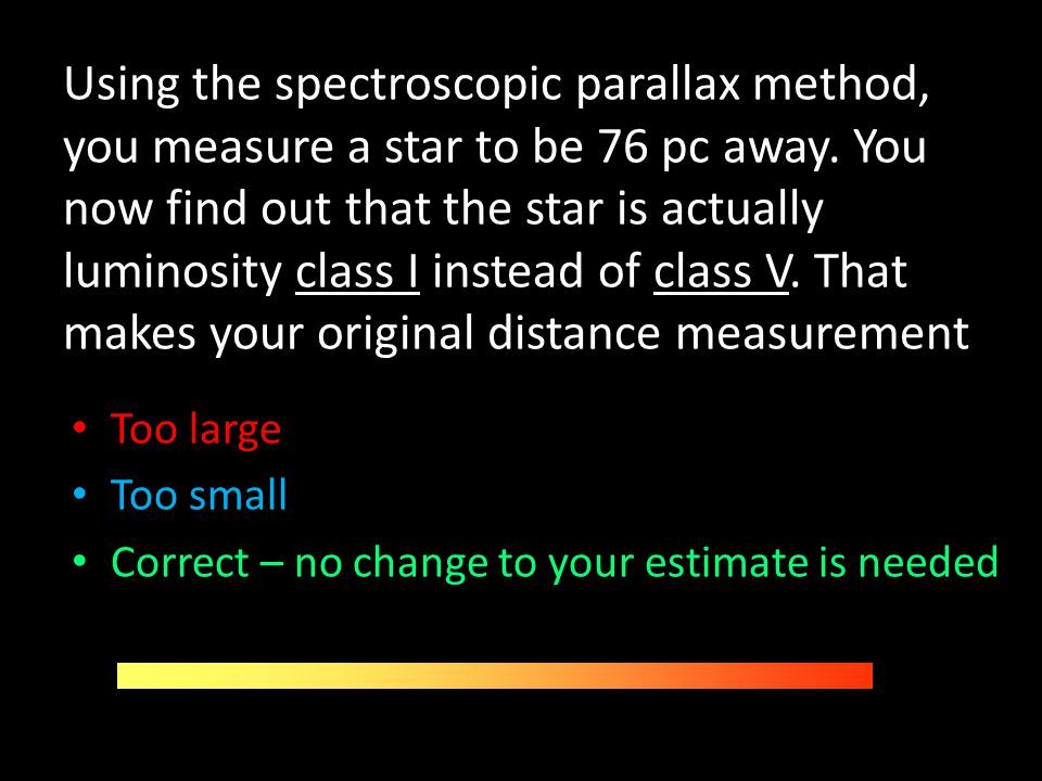 Using the spectroscopic parallax method, you measure a star to be 76 pc away. You now find out that the star is actually luminosity class I instead of