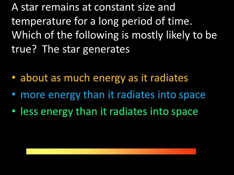 A star remains at constant size and temperature for a long period of time. Which of the following is mostly likely to be true? The star generates abou