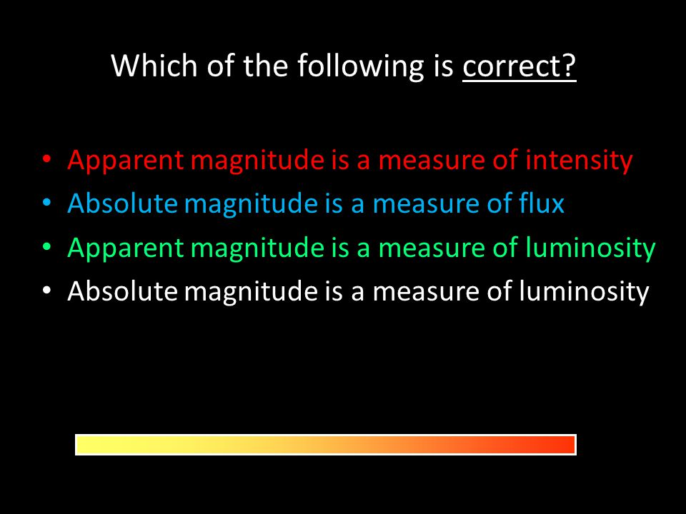Which of the following is correct? Apparent magnitude is a measure of intensity Absolute magnitude is a measure of flux Apparent magnitude is a measur