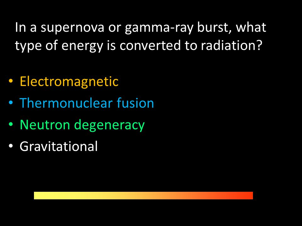 In a supernova or gamma-ray burst, what type of energy is converted to radiation? Electromagnetic Thermonuclear fusion Neutron degeneracy Gravitationa