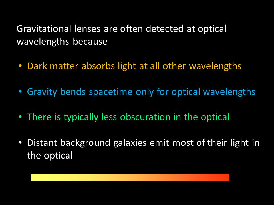 Gravitational lenses are often detected at optical wavelengths because Dark matter absorbs light at all other wavelengths Gravity bends spacetime only