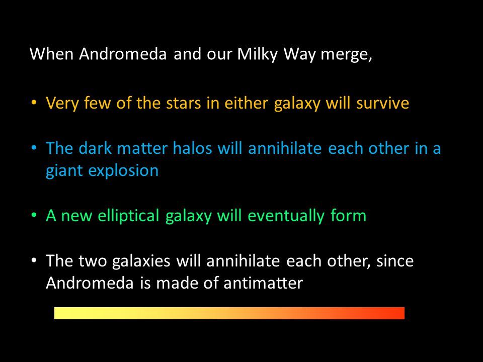 When Andromeda and our Milky Way merge, Very few of the stars in either galaxy will survive The dark matter halos will annihilate each other in a gian