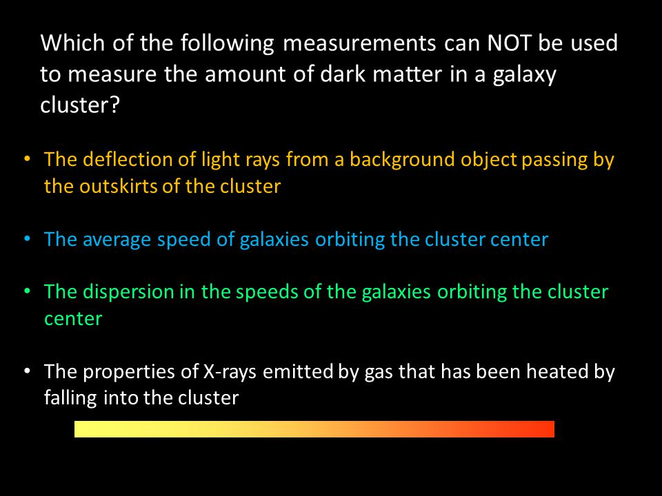 Which of the following measurements can NOT be used to measure the amount of dark matter in a galaxy cluster? The deflection of light rays from a back