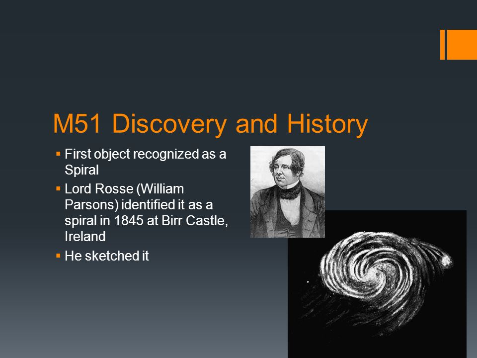 M51 Discovery and History  First object recognized as a Spiral  Lord Rosse (William Parsons) identified it as a spiral in 1845 at Birr Castle, Irela