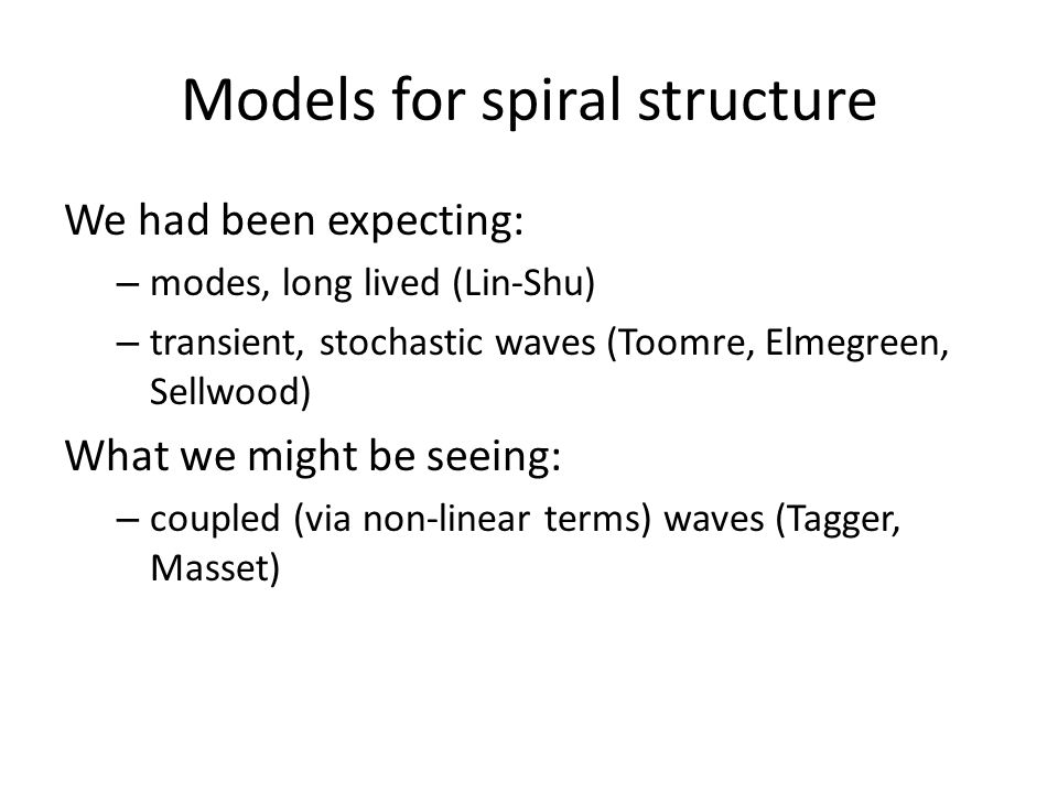 Models for spiral structure We had been expecting: – modes, long lived (Lin-Shu) – transient, stochastic waves (Toomre, Elmegreen, Sellwood) What we m