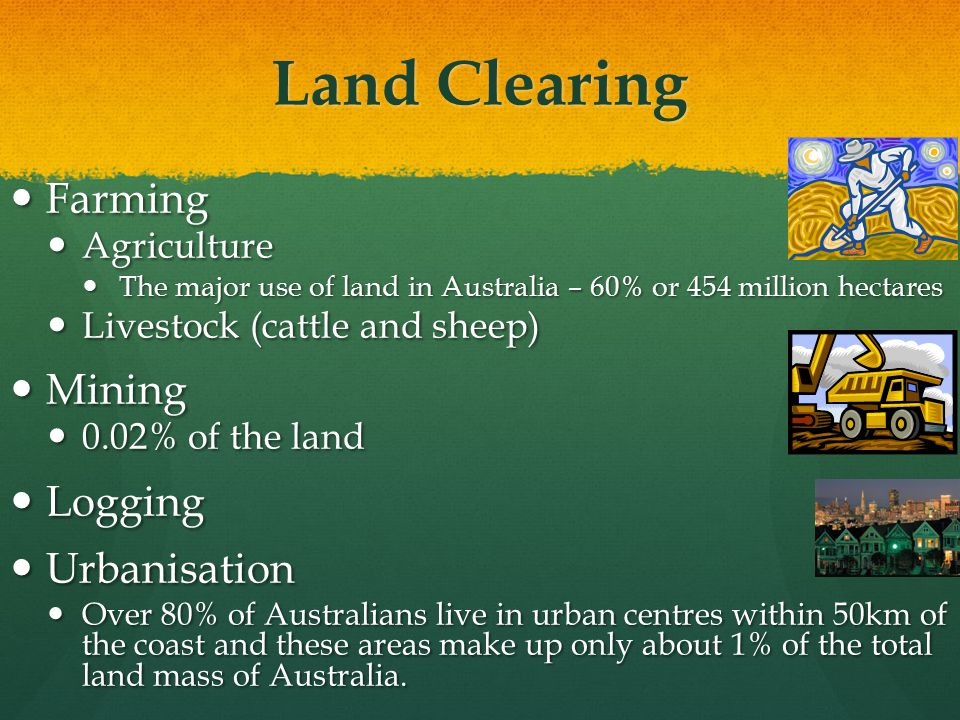 Land Clearing Farming Farming Agriculture Agriculture The major use of land in Australia – 60% or 454 million hectares The major use of land in Australia – 60% or 454 million hectares Livestock (cattle and sheep) Livestock (cattle and sheep) Mining Mining 0.02% of the land 0.02% of the land Logging Logging Urbanisation Urbanisation Over 80% of Australians live in urban centres within 50km of the coast and these areas make up only about 1% of the total land mass of Australia.