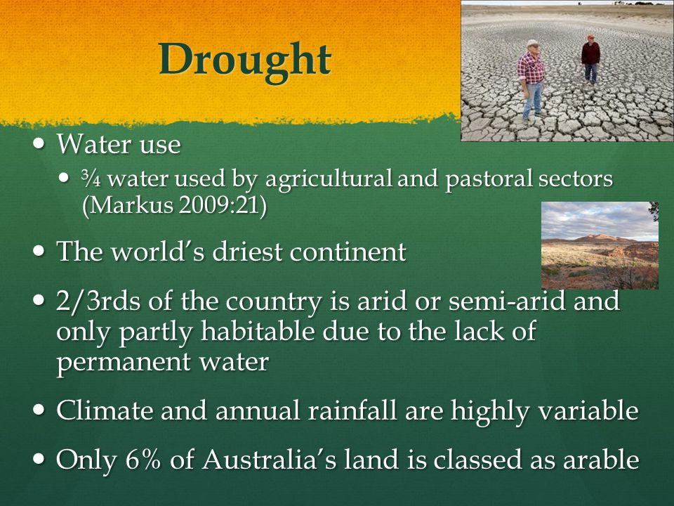 Drought Water use Water use ¾ water used by agricultural and pastoral sectors (Markus 2009:21) ¾ water used by agricultural and pastoral sectors (Markus 2009:21) The world's driest continent The world's driest continent 2/3rds of the country is arid or semi-arid and only partly habitable due to the lack of permanent water 2/3rds of the country is arid or semi-arid and only partly habitable due to the lack of permanent water Climate and annual rainfall are highly variable Climate and annual rainfall are highly variable Only 6% of Australia's land is classed as arable Only 6% of Australia's land is classed as arable