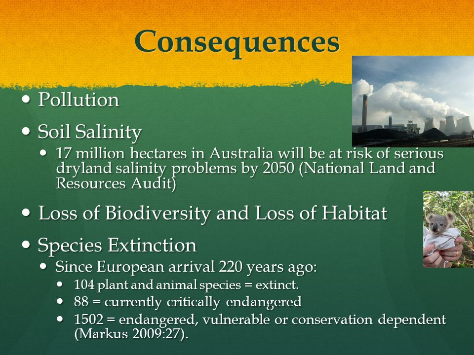 Consequences Pollution Pollution Soil Salinity Soil Salinity 17 million hectares in Australia will be at risk of serious dryland salinity problems by 2050 (National Land and Resources Audit) 17 million hectares in Australia will be at risk of serious dryland salinity problems by 2050 (National Land and Resources Audit) Loss of Biodiversity and Loss of Habitat Loss of Biodiversity and Loss of Habitat Species Extinction Species Extinction Since European arrival 220 years ago: Since European arrival 220 years ago: 104 plant and animal species = extinct.