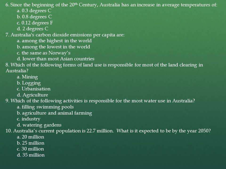 6. Since the beginning of the 20 th Century, Australia has an increase in average temperatures of: a. 0.3 degrees C b. 0.8 degrees C c. 0.12 degrees F