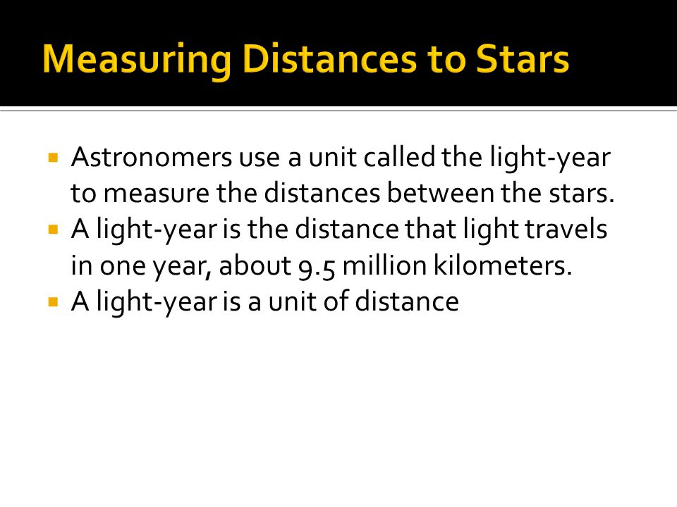  Astronomers use a unit called the light-year to measure the distances between the stars.  A light-year is the distance that light travels in one ye
