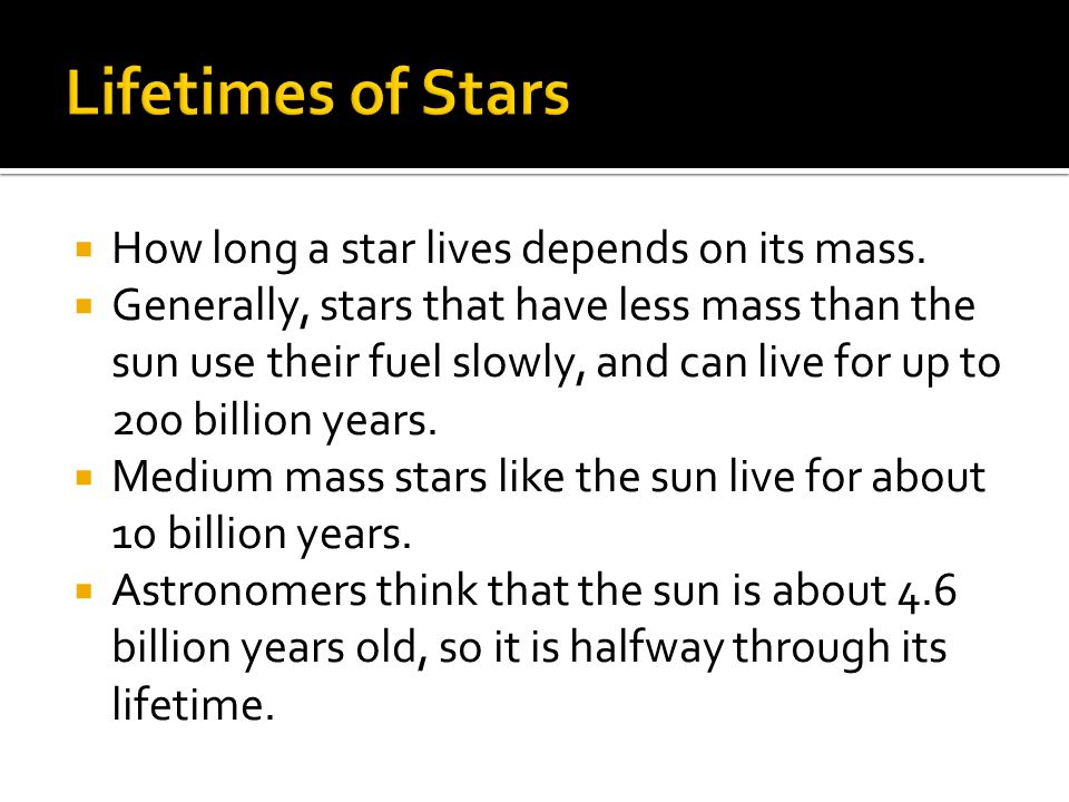  How long a star lives depends on its mass.  Generally, stars that have less mass than the sun use their fuel slowly, and can live for up to 200 bil
