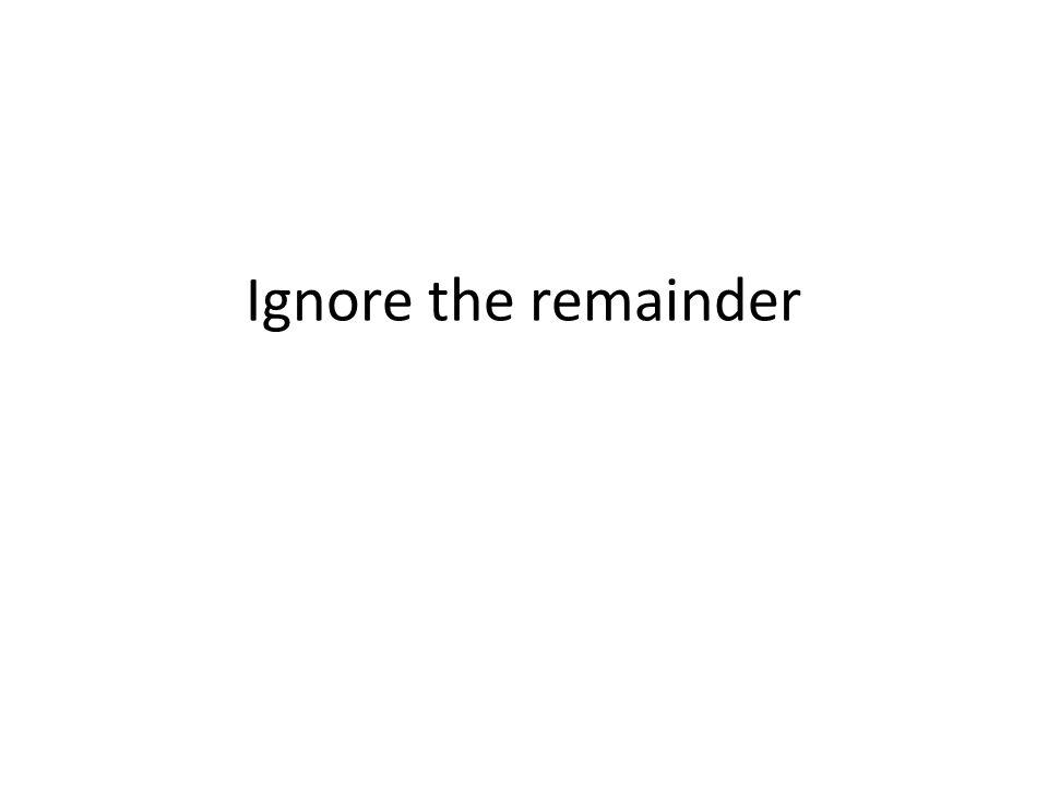 Ignore the remainder