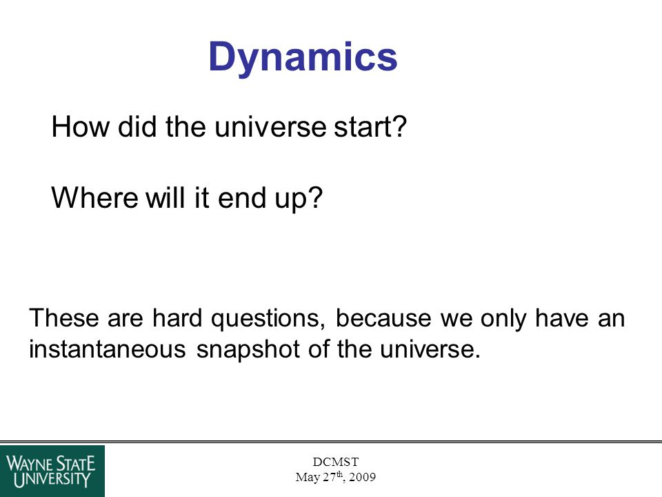 DCMST May 27 th, 2009 Dynamics How did the universe start? Where will it end up? These are hard questions, because we only have an instantaneous snaps
