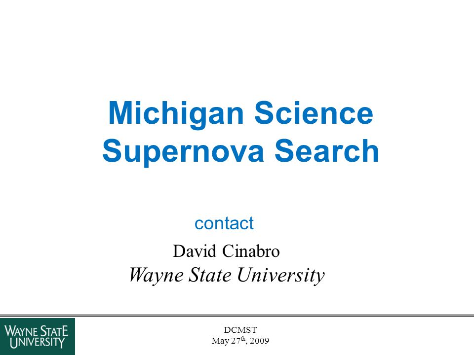 DCMST May 27 th, 2009 Michigan Science Supernova Search David Cinabro Wayne State University contact