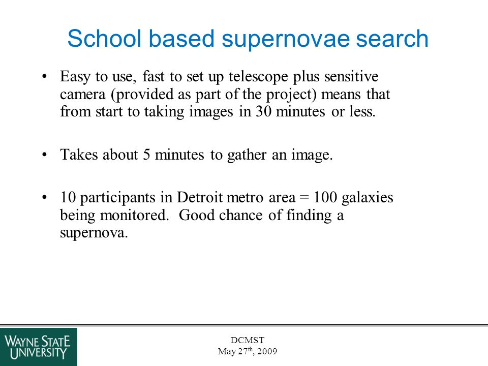 DCMST May 27 th, 2009 School based supernovae search Easy to use, fast to set up telescope plus sensitive camera (provided as part of the project) mea