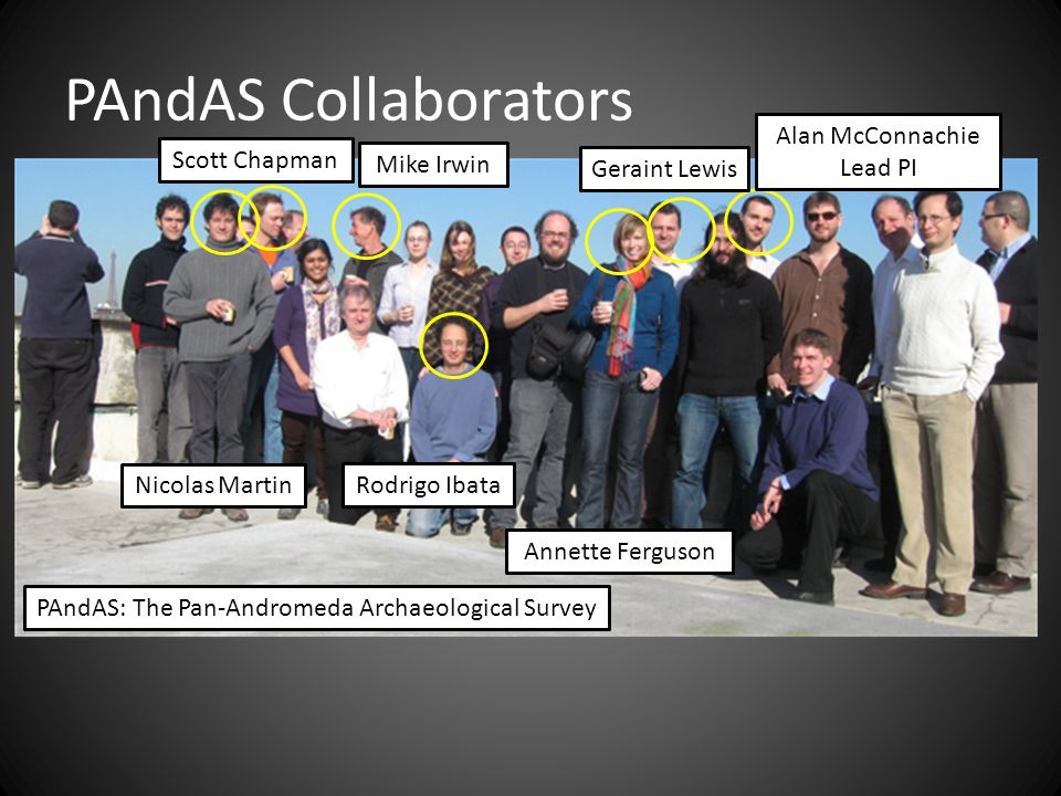 PAndAS Collaborators PAndAS: The Pan-Andromeda Archaeological Survey Alan McConnachie Lead PI Annette Ferguson Rodrigo Ibata Mike Irwin Nicolas Martin Scott Chapman Geraint Lewis