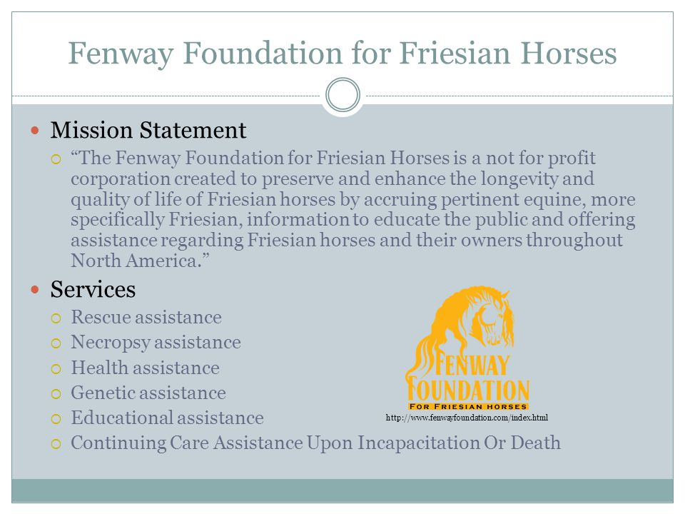 Fenway Foundation for Friesian Horses Mission Statement  The Fenway Foundation for Friesian Horses is a not for profit corporation created to preserve and enhance the longevity and quality of life of Friesian horses by accruing pertinent equine, more specifically Friesian, information to educate the public and offering assistance regarding Friesian horses and their owners throughout North America. Services  Rescue assistance  Necropsy assistance  Health assistance  Genetic assistance  Educational assistance  Continuing Care Assistance Upon Incapacitation Or Death http://www.fenwayfoundation.com/index.html