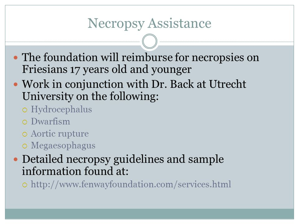 Necropsy Assistance The foundation will reimburse for necropsies on Friesians 17 years old and younger Work in conjunction with Dr. Back at Utrecht Un
