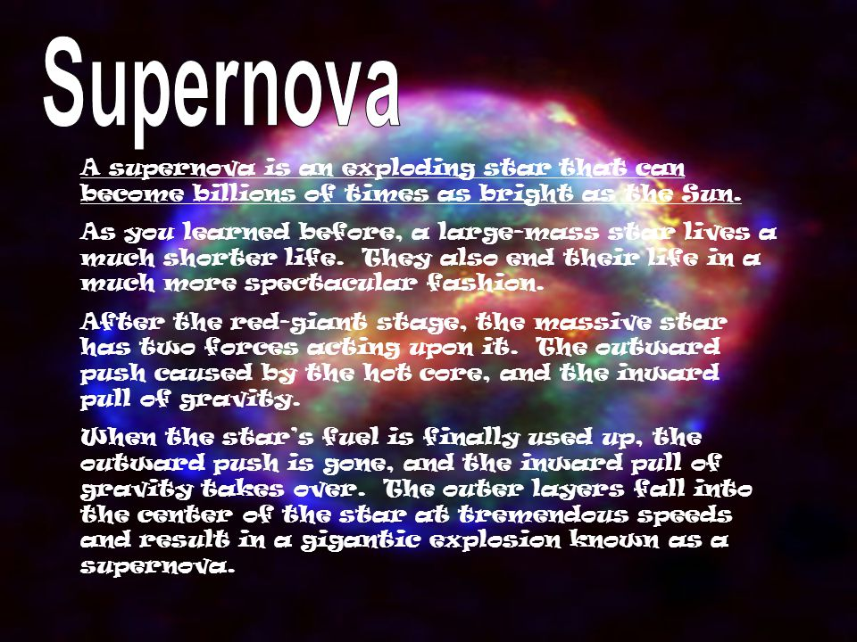 A supernova is an exploding star that can become billions of times as bright as the Sun. As you learned before, a large-mass star lives a much shorter