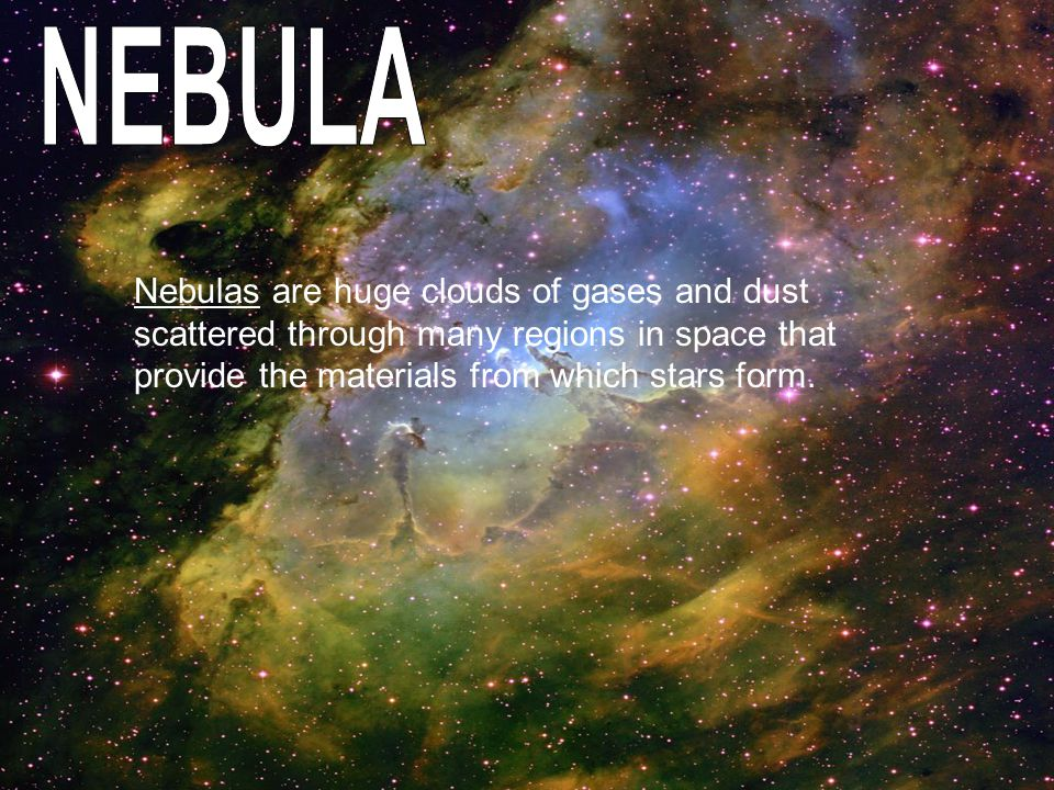 Nebulas are huge clouds of gases and dust scattered through many regions in space that provide the materials from which stars form.