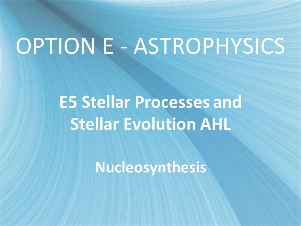 OPTION E - ASTROPHYSICS E5 Stellar Processes and Stellar Evolution AHL Nucleosynthesis