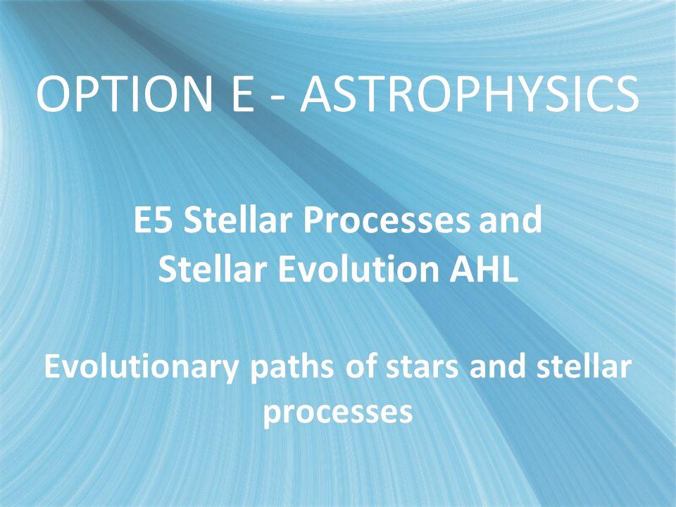 OPTION E - ASTROPHYSICS E5 Stellar Processes and Stellar Evolution AHL Evolutionary paths of stars and stellar processes