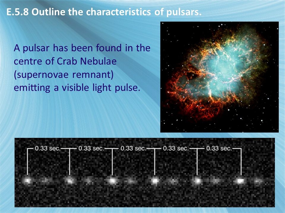 A pulsar has been found in the centre of Crab Nebulae (supernovae remnant) emitting a visible light pulse. E.5.8 Outline the characteristics of pulsar