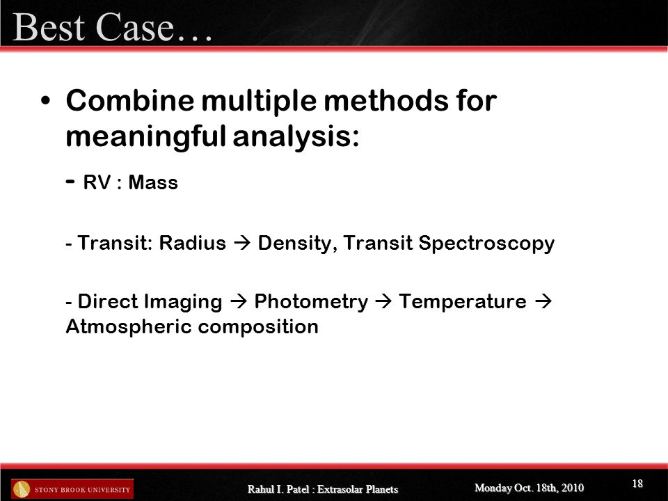 Best Case… Combine multiple methods for meaningful analysis: - RV : Mass - Transit: Radius  Density, Transit Spectroscopy - Direct Imaging  Photometry  Temperature  Atmospheric composition Monday Oct.