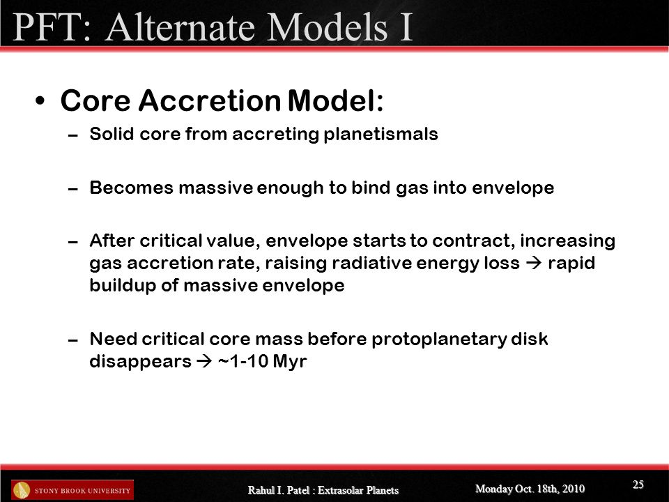 PFT: Alternate Models I Core Accretion Model: –Solid core from accreting planetismals –Becomes massive enough to bind gas into envelope –After critical value, envelope starts to contract, increasing gas accretion rate, raising radiative energy loss  rapid buildup of massive envelope –Need critical core mass before protoplanetary disk disappears  ~1-10 Myr Monday Oct.