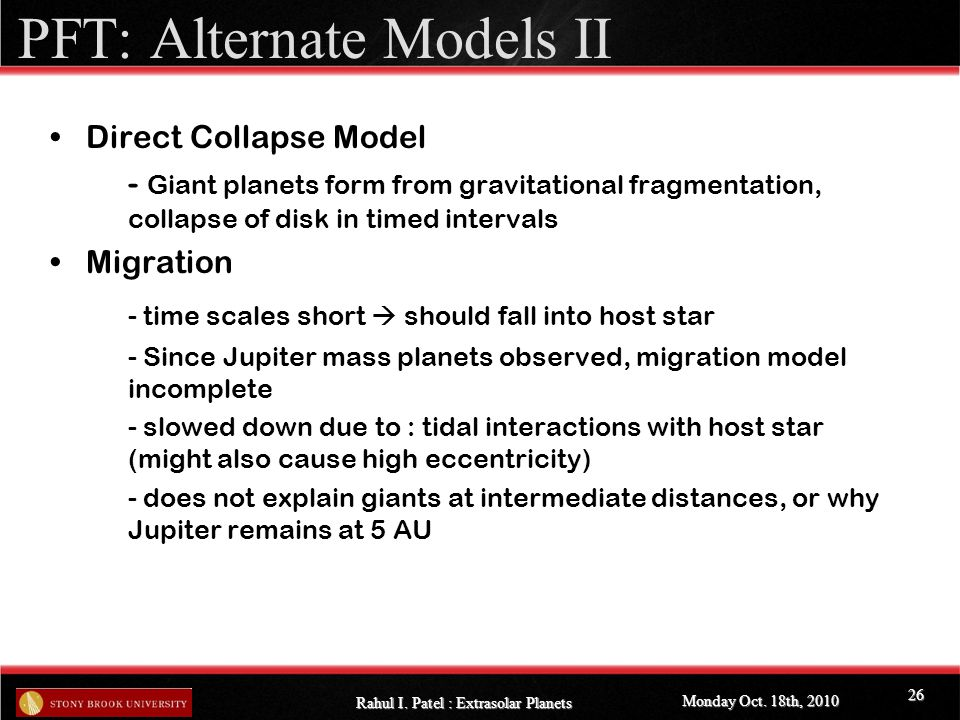 PFT: Alternate Models II Direct Collapse Model - Giant planets form from gravitational fragmentation, collapse of disk in timed intervals Migration - time scales short  should fall into host star - Since Jupiter mass planets observed, migration model incomplete - slowed down due to : tidal interactions with host star (might also cause high eccentricity) - does not explain giants at intermediate distances, or why Jupiter remains at 5 AU Monday Oct.