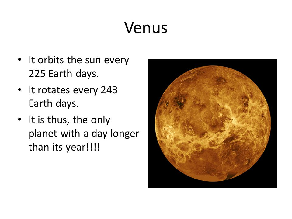 Venus It orbits the sun every 225 Earth days. It rotates every 243 Earth days.