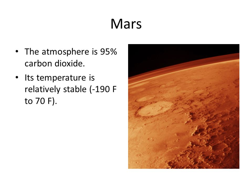 Mars The atmosphere is 95% carbon dioxide. Its temperature is relatively stable (-190 F to 70 F).