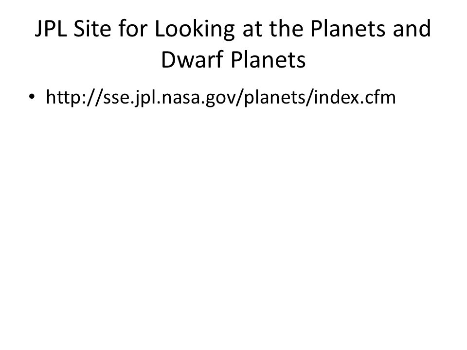JPL Site for Looking at the Planets and Dwarf Planets http://sse.jpl.nasa.gov/planets/index.cfm