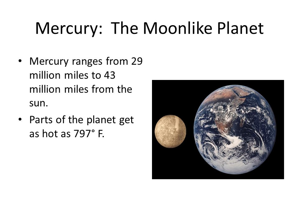 Mercury: The Moonlike Planet Mercury ranges from 29 million miles to 43 million miles from the sun.