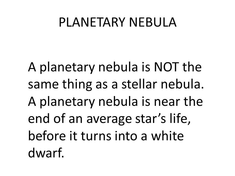 PLANETARY NEBULA A planetary nebula is NOT the same thing as a stellar nebula.