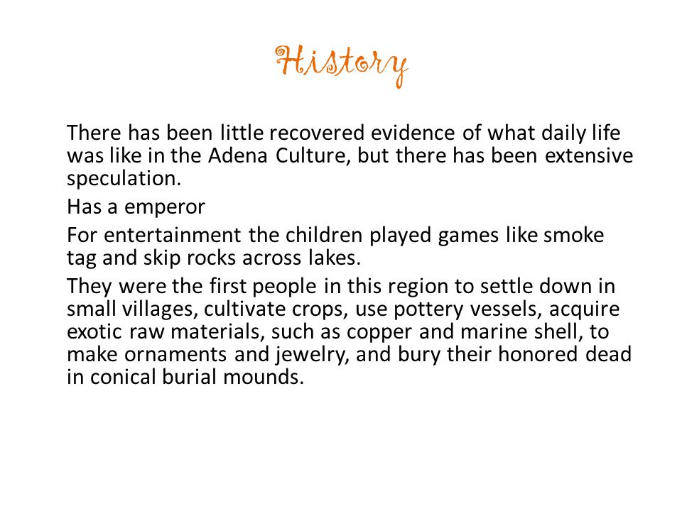 History There has been little recovered evidence of what daily life was like in the Adena Culture, but there has been extensive speculation.