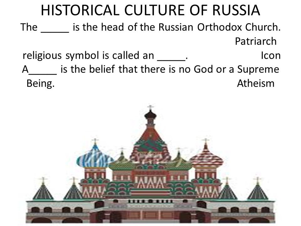 HISTORICAL CULTURE OF RUSSIA The _____ is the head of the Russian Orthodox Church. Patriarch religious symbol is called an _____.Icon A_____ is the be
