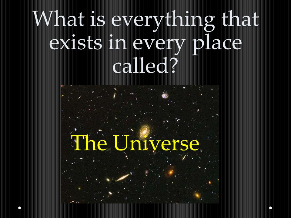 What is everything that exists in every place called? The Universe