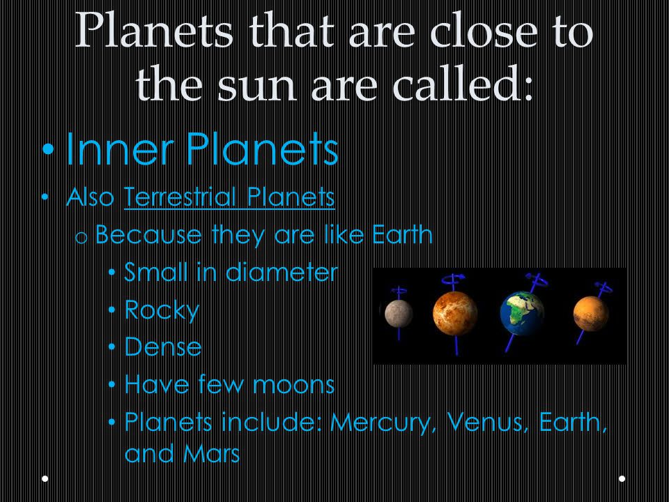 Planets that are close to the sun are called: Inner Planets Also Terrestrial Planets o Because they are like Earth Small in diameter Rocky Dense Have