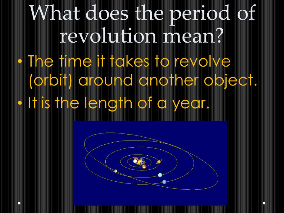 What does the period of revolution mean? The time it takes to revolve (orbit) around another object. It is the length of a year.